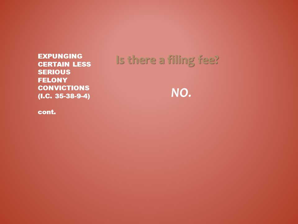 Is there a filing fee? NO. EXPUNGING CERTAIN LESS SERIOUS FELONY CONVICTIONS (I.C. 35-38-9-4) cont.