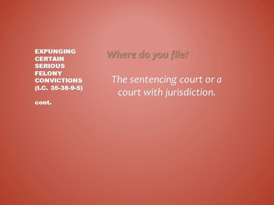 Where do you file? The sentencing court or a court with jurisdiction. EXPUNGING CERTAIN SERIOUS FELONY CONVICTIONS (I.C. 35-38-9-5) cont.