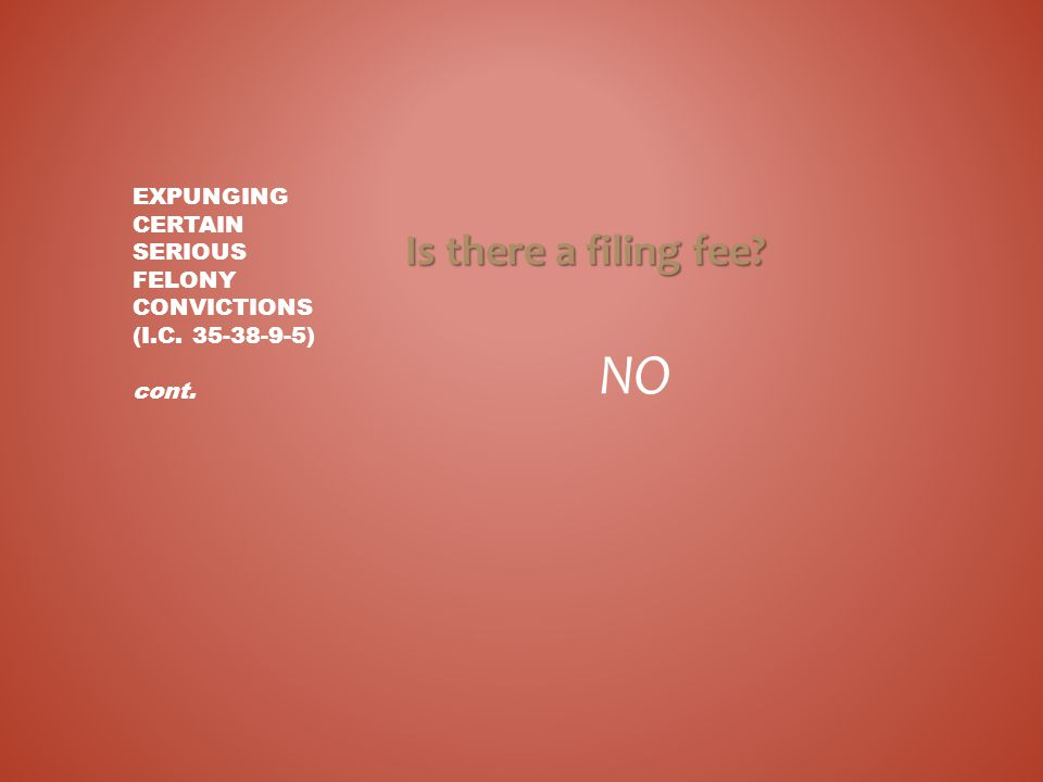 Is there a filing fee? NO EXPUNGING CERTAIN SERIOUS FELONY CONVICTIONS (I.C. 35-38-9-5) cont.