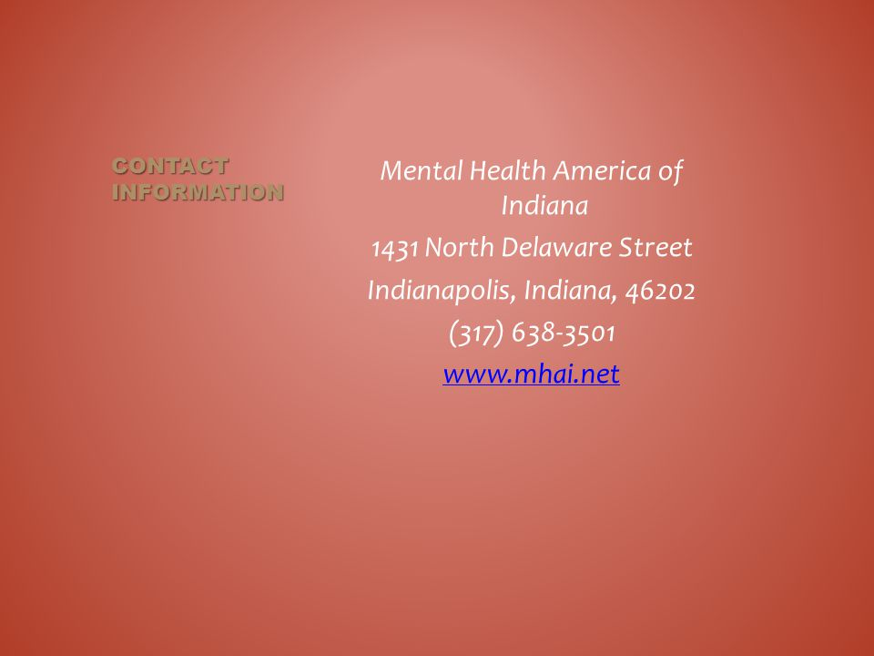 Mental Health America of Indiana 1431 North Delaware Street Indianapolis, Indiana, 46202 (317) 638-3501 www.mhai.net CONTACT INFORMATION