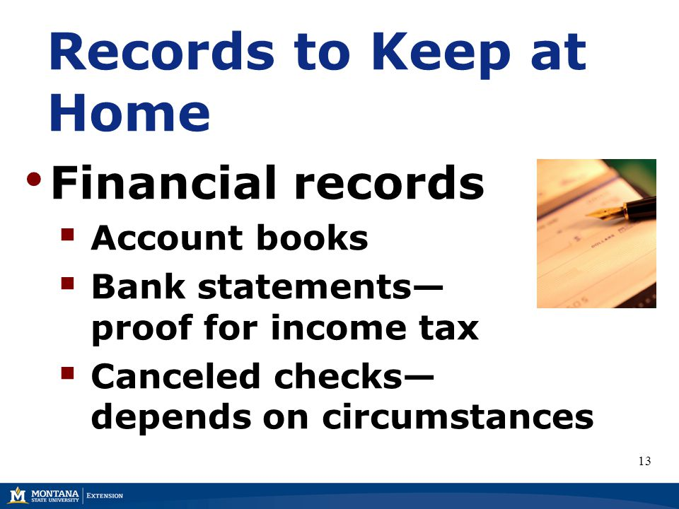 Records to Keep at Home Financial records  Account books  Bank statements— proof for income tax  Canceled checks— depends on circumstances 13