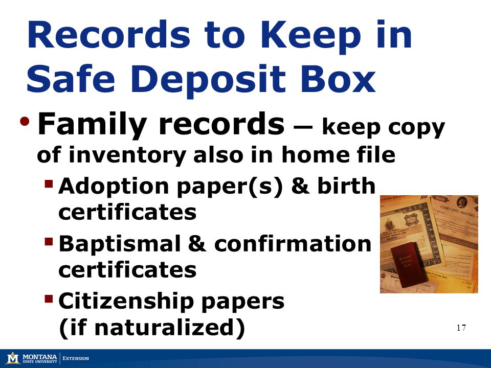 Records to Keep in Safe Deposit Box Family records — keep copy of inventory also in home file  Adoption paper(s) & birth certificates  Baptismal & confirmation certificates  Citizenship papers (if naturalized) 17