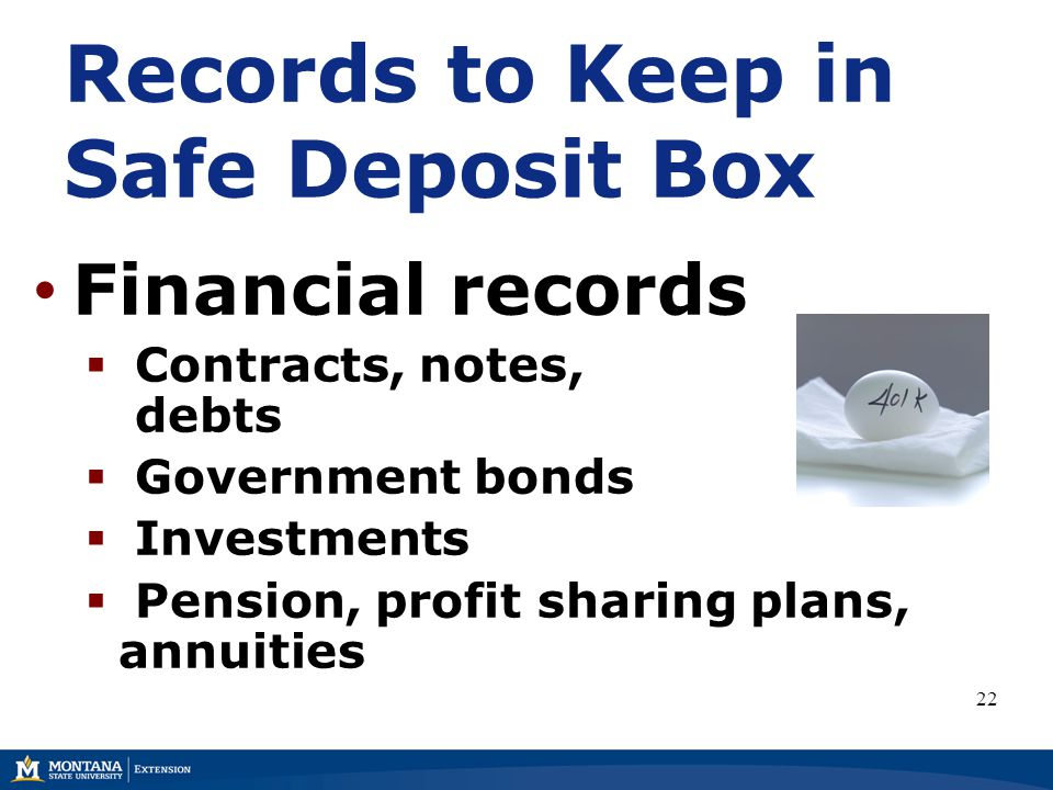 Financial records  Contracts, notes, debts  Government bonds  Investments  Pension, profit sharing plans, annuities Records to Keep in Safe Deposit Box 22