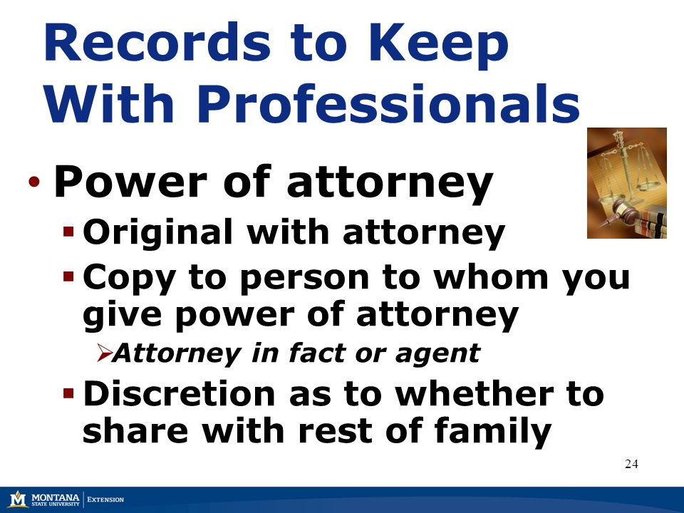 Records to Keep With Professionals Power of attorney  Original with attorney  Copy to person to whom you give power of attorney  Attorney in fact or agent  Discretion as to whether to share with rest of family 24