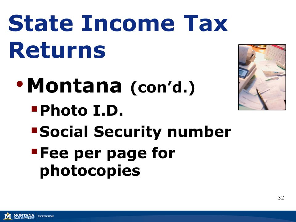 State Income Tax Returns Montana (con'd.)  Photo I.D.  Social Security number  Fee per page for photocopies 32
