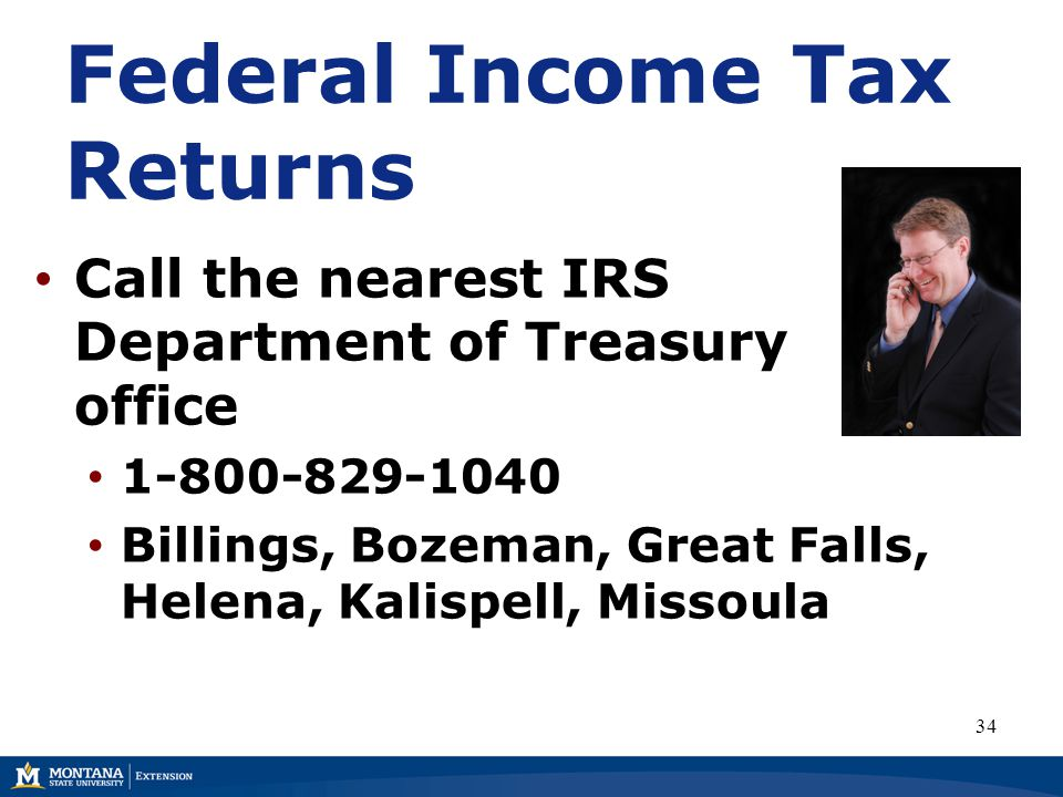 Call the nearest IRS Department of Treasury office 1-800-829-1040 Billings, Bozeman, Great Falls, Helena, Kalispell, Missoula 34 Federal Income Tax Returns