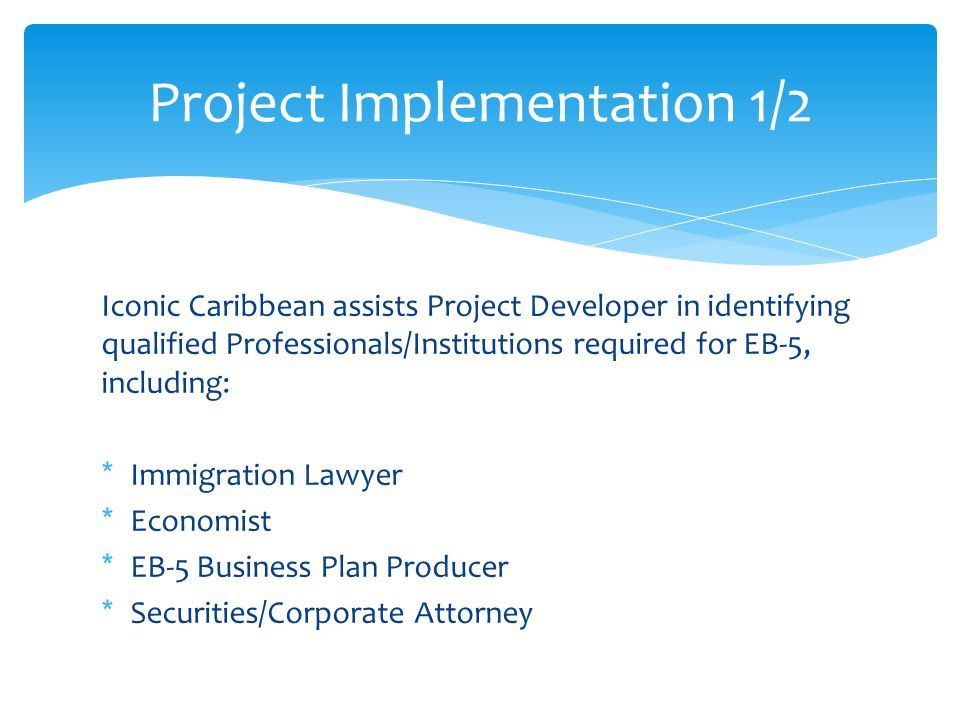 Iconic Caribbean assists Project Developer in identifying qualified Professionals/Institutions required for EB-5, including: *Immigration Lawyer *Economist *EB-5 Business Plan Producer *Securities/Corporate Attorney Project Implementation 1/2