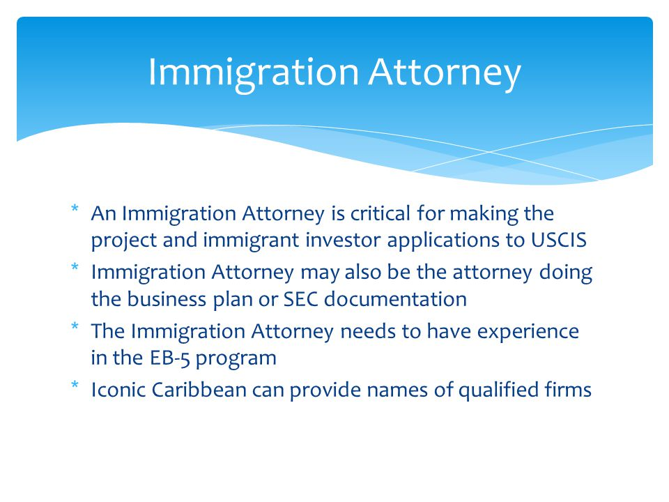*An Immigration Attorney is critical for making the project and immigrant investor applications to USCIS *Immigration Attorney may also be the attorney doing the business plan or SEC documentation *The Immigration Attorney needs to have experience in the EB-5 program *Iconic Caribbean can provide names of qualified firms Immigration Attorney
