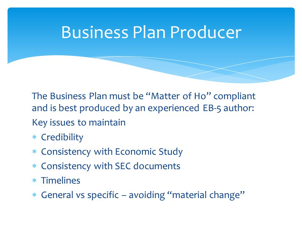 The Business Plan must be Matter of Ho compliant and is best produced by an experienced EB-5 author: Key issues to maintain  Credibility  Consistency with Economic Study  Consistency with SEC documents  Timelines  General vs specific – avoiding material change Business Plan Producer