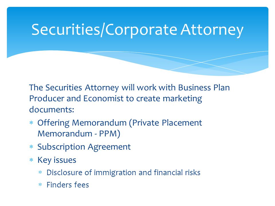 The Securities Attorney will work with Business Plan Producer and Economist to create marketing documents:  Offering Memorandum (Private Placement Memorandum - PPM)  Subscription Agreement  Key issues  Disclosure of immigration and financial risks  Finders fees Securities/Corporate Attorney