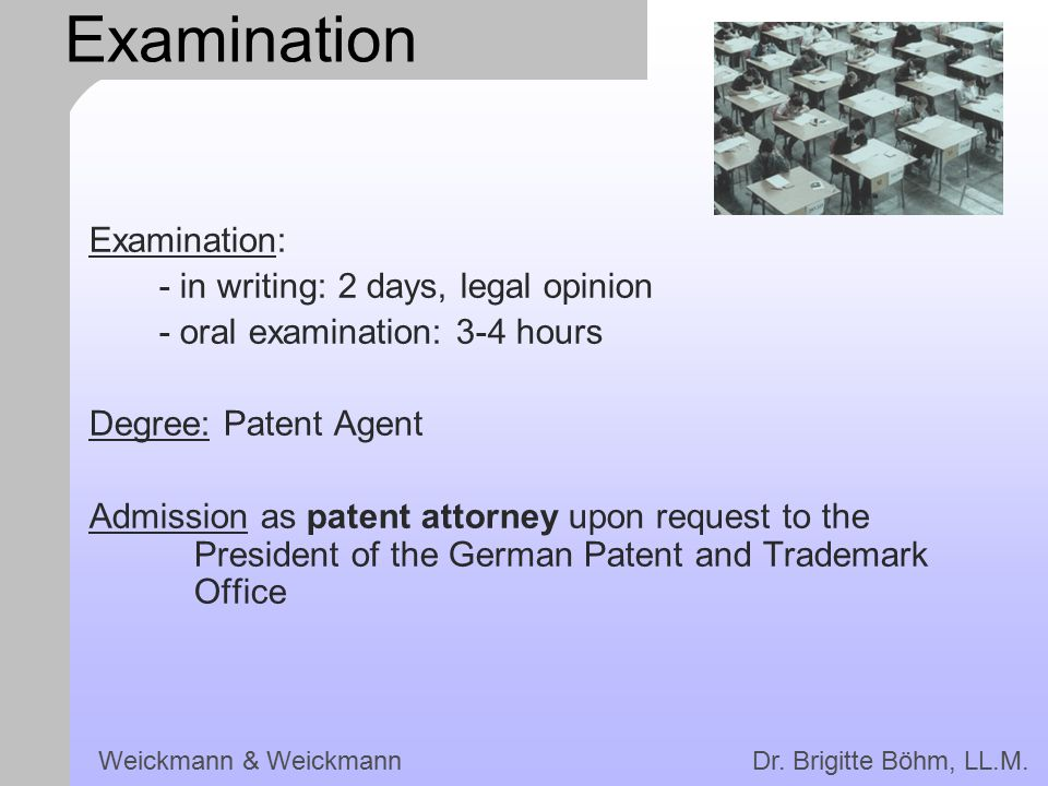Weickmann & Weickmann Dr. Brigitte Böhm, LL.M. Examination Examination: - in writing: 2 days, legal opinion - oral examination: 3-4 hours Degree: Pate