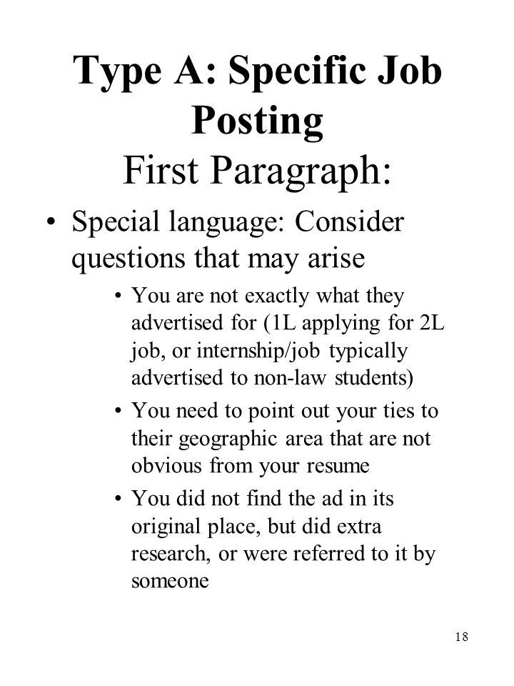 18 Type A: Specific Job Posting First Paragraph: Special language: Consider questions that may arise You are not exactly what they advertised for (1L applying for 2L job, or internship/job typically advertised to non-law students) You need to point out your ties to their geographic area that are not obvious from your resume You did not find the ad in its original place, but did extra research, or were referred to it by someone