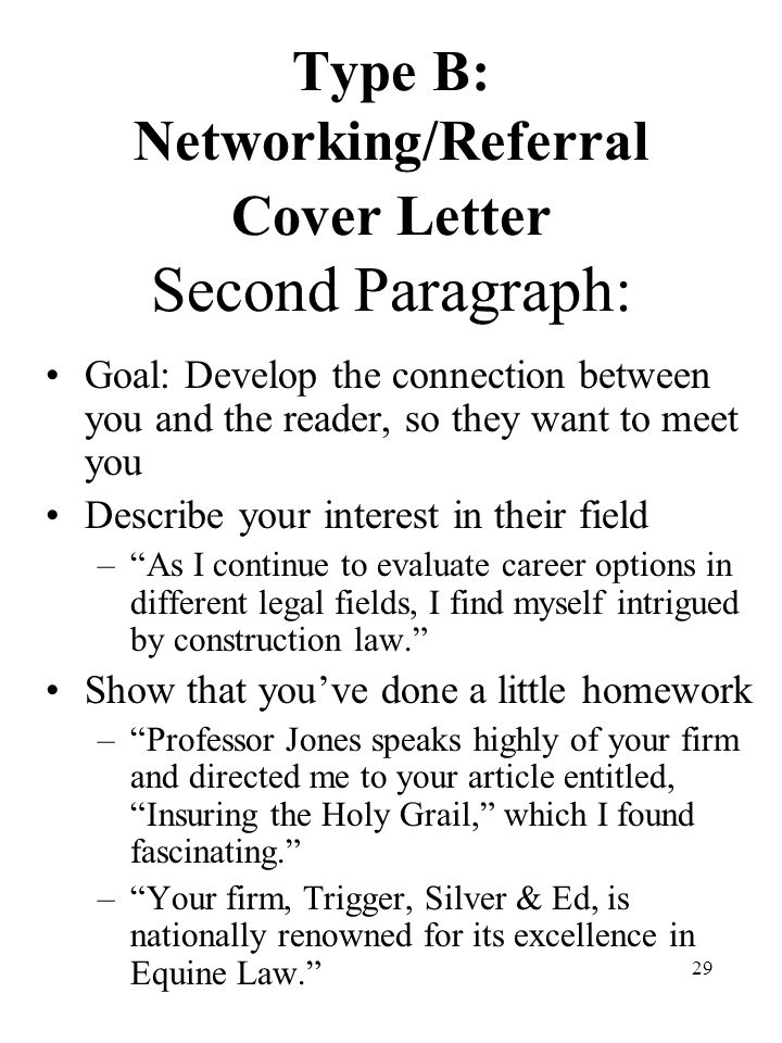 29 Type B: Networking/Referral Cover Letter Second Paragraph: Goal: Develop the connection between you and the reader, so they want to meet you Describe your interest in their field – As I continue to evaluate career options in different legal fields, I find myself intrigued by construction law. Show that you've done a little homework – Professor Jones speaks highly of your firm and directed me to your article entitled, Insuring the Holy Grail, which I found fascinating. – Your firm, Trigger, Silver & Ed, is nationally renowned for its excellence in Equine Law.