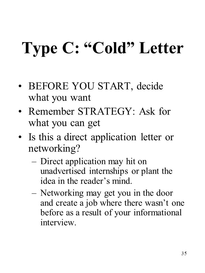 35 Type C: Cold Letter BEFORE YOU START, decide what you want Remember STRATEGY: Ask for what you can get Is this a direct application letter or networking.