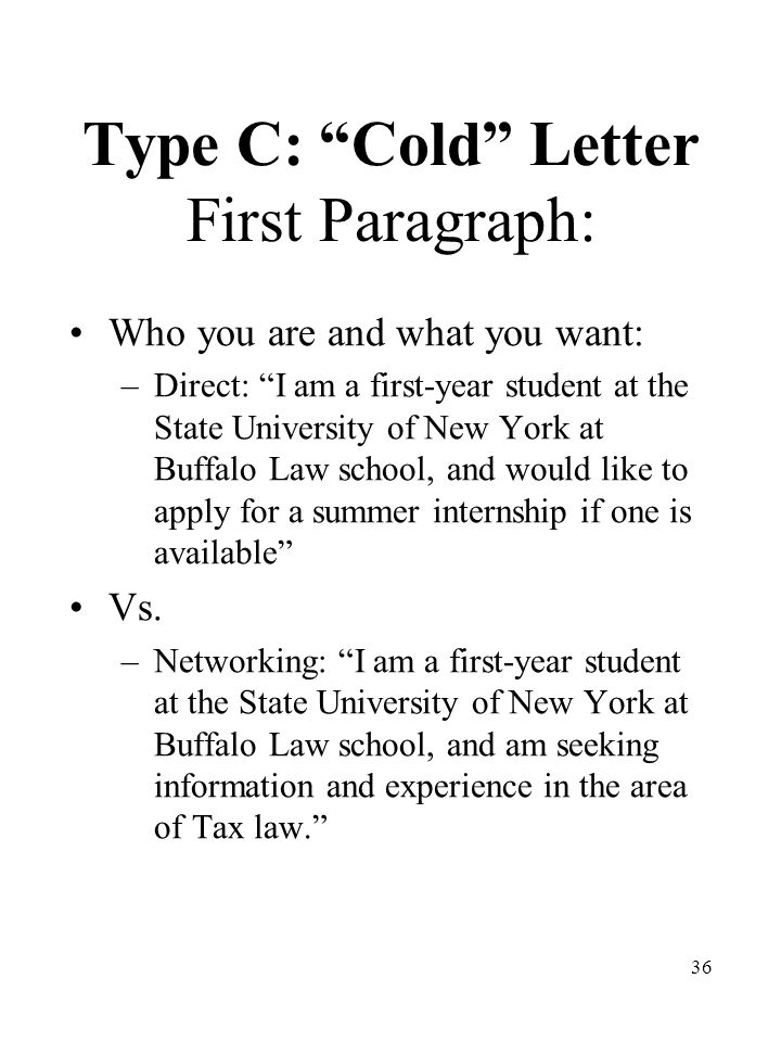 36 Type C: Cold Letter First Paragraph: Who you are and what you want: –Direct: I am a first-year student at the State University of New York at Buffalo Law school, and would like to apply for a summer internship if one is available Vs.