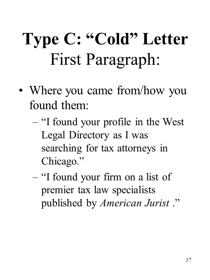37 Type C: Cold Letter First Paragraph: Where you came from/how you found them: – I found your profile in the West Legal Directory as I was searching for tax attorneys in Chicago. – I found your firm on a list of premier tax law specialists published by American Jurist.