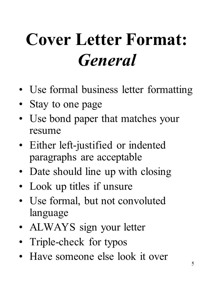 5 Cover Letter Format: General Use formal business letter formatting Stay to one page Use bond paper that matches your resume Either left-justified or indented paragraphs are acceptable Date should line up with closing Look up titles if unsure Use formal, but not convoluted language ALWAYS sign your letter Triple-check for typos Have someone else look it over