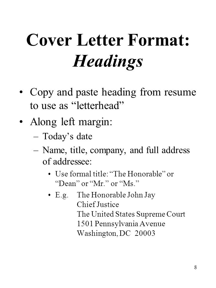 9 Cover Letter Format: Headings Salutation: Dear Mr. or Ms. –Last name only –Use a COLON after the name – Dear Mr.