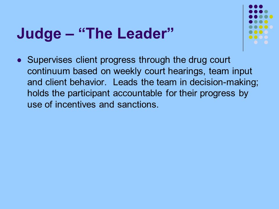 "Judge – ""The Leader"" Supervises client progress through the drug court continuum based on weekly court hearings, team input and client behavior. Leads"