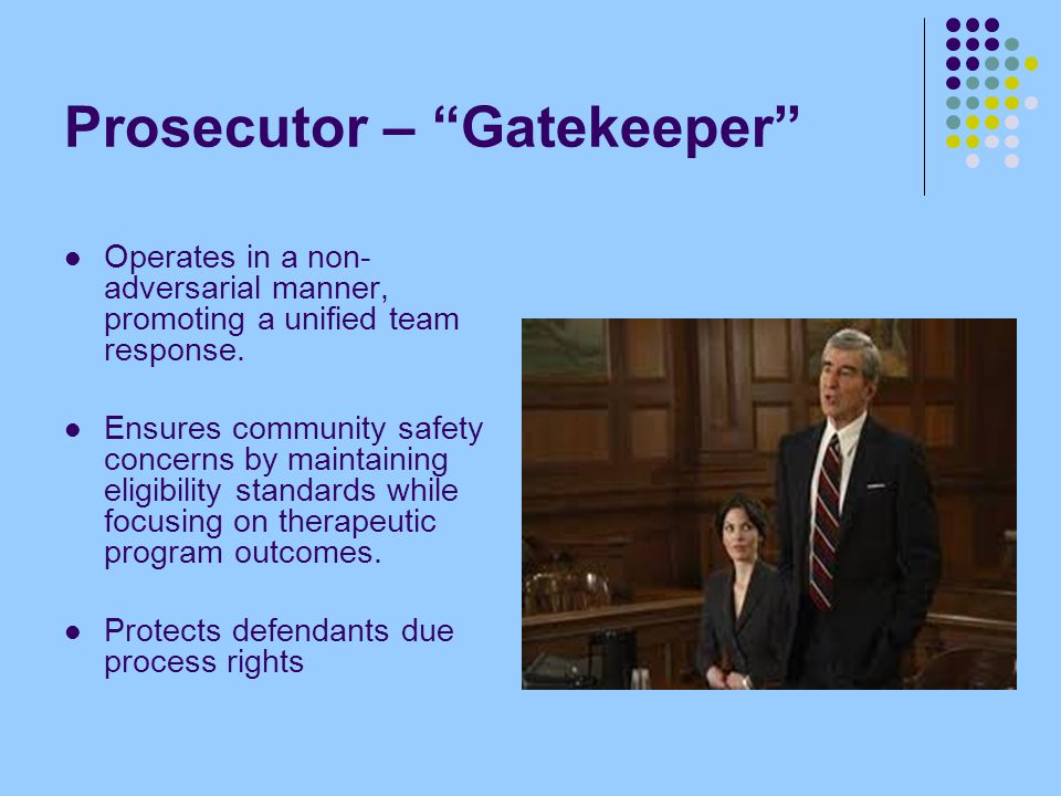 "Prosecutor – ""Gatekeeper"" Operates in a non- adversarial manner, promoting a unified team response. Ensures community safety concerns by maintaining e"