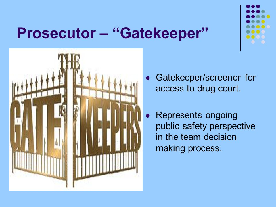 Prosecutor – Gatekeeper Gatekeeper/screener for access to drug court.