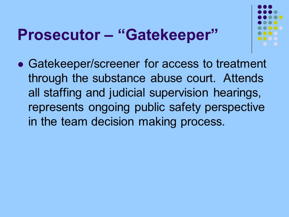 "Prosecutor – ""Gatekeeper"" Gatekeeper/screener for access to treatment through the substance abuse court. Attends all staffing and judicial supervision"