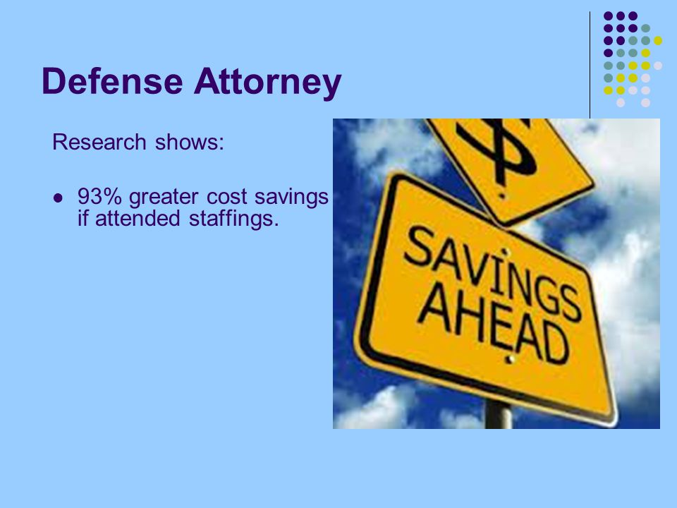 Defense Attorney Research shows: 93% greater cost savings if attended staffings.