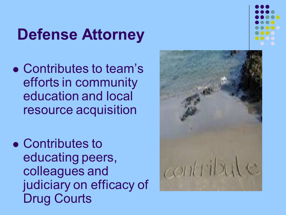 Defense Attorney Contributes to team's efforts in community education and local resource acquisition Contributes to educating peers, colleagues and judiciary on efficacy of Drug Courts
