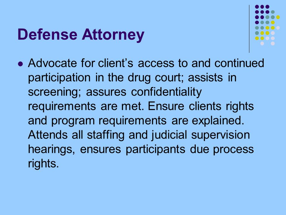 Defense Attorney Advocate for client's access to and continued participation in the drug court; assists in screening; assures confidentiality requirements are met.