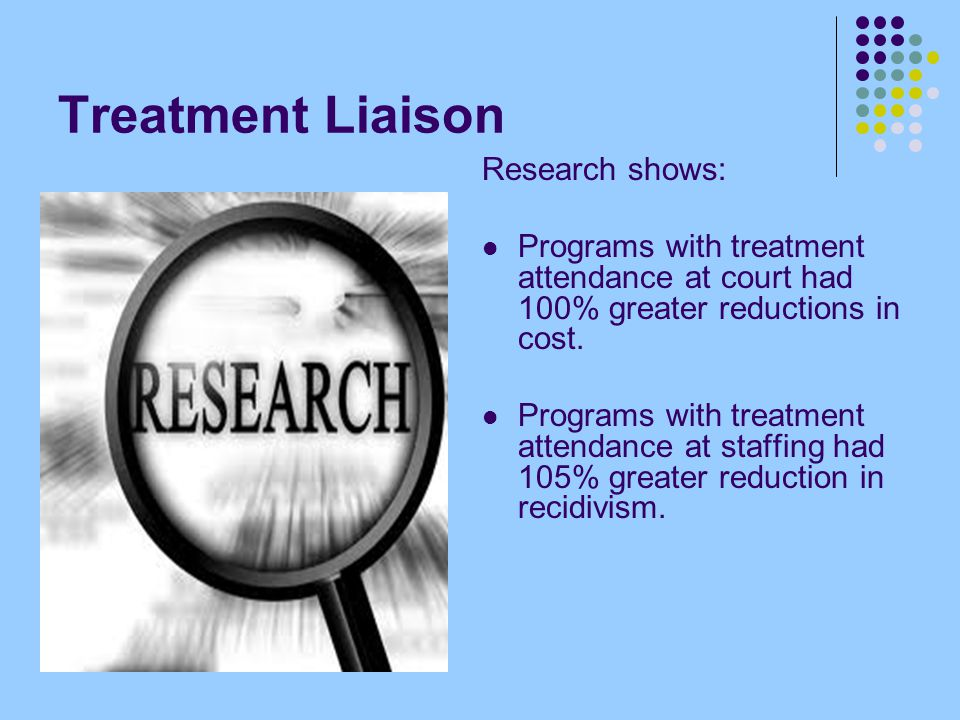 Treatment Liaison Research shows: Programs with treatment attendance at court had 100% greater reductions in cost.