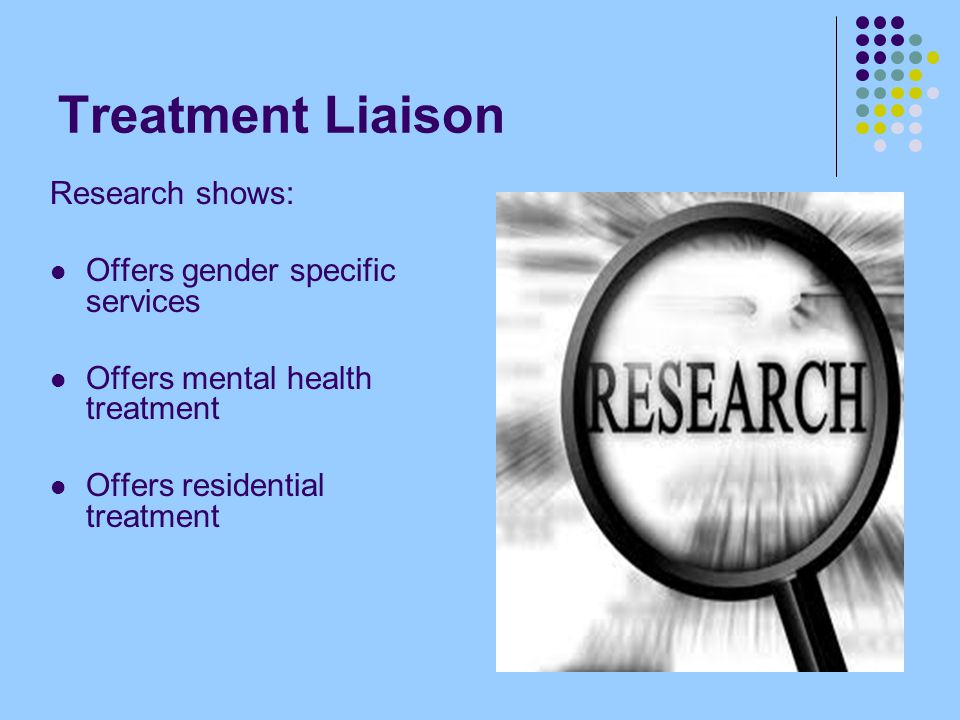 Treatment Liaison Research shows: Offers gender specific services Offers mental health treatment Offers residential treatment