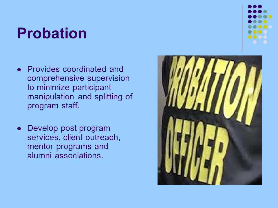 Probation Provides coordinated and comprehensive supervision to minimize participant manipulation and splitting of program staff.