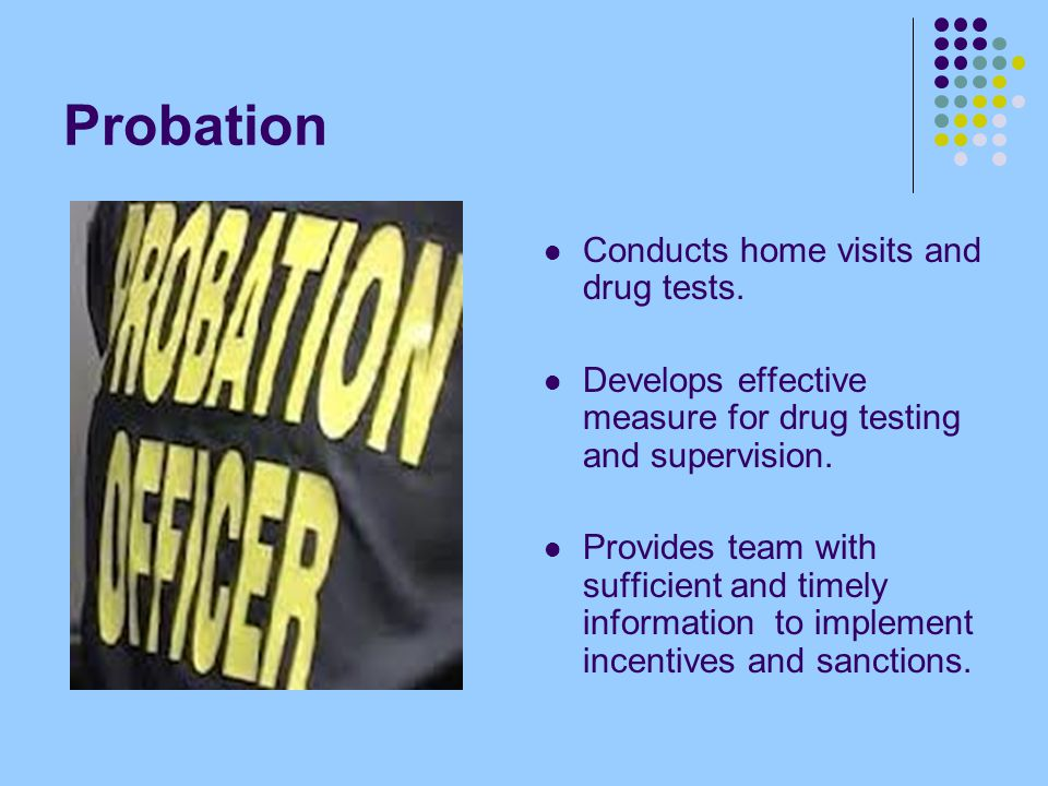 Probation Conducts home visits and drug tests.