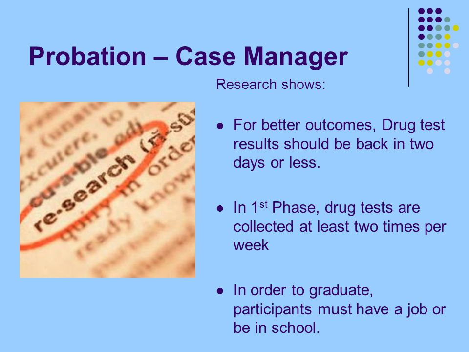 Probation – Case Manager Research shows: For better outcomes, Drug test results should be back in two days or less. In 1 st Phase, drug tests are coll