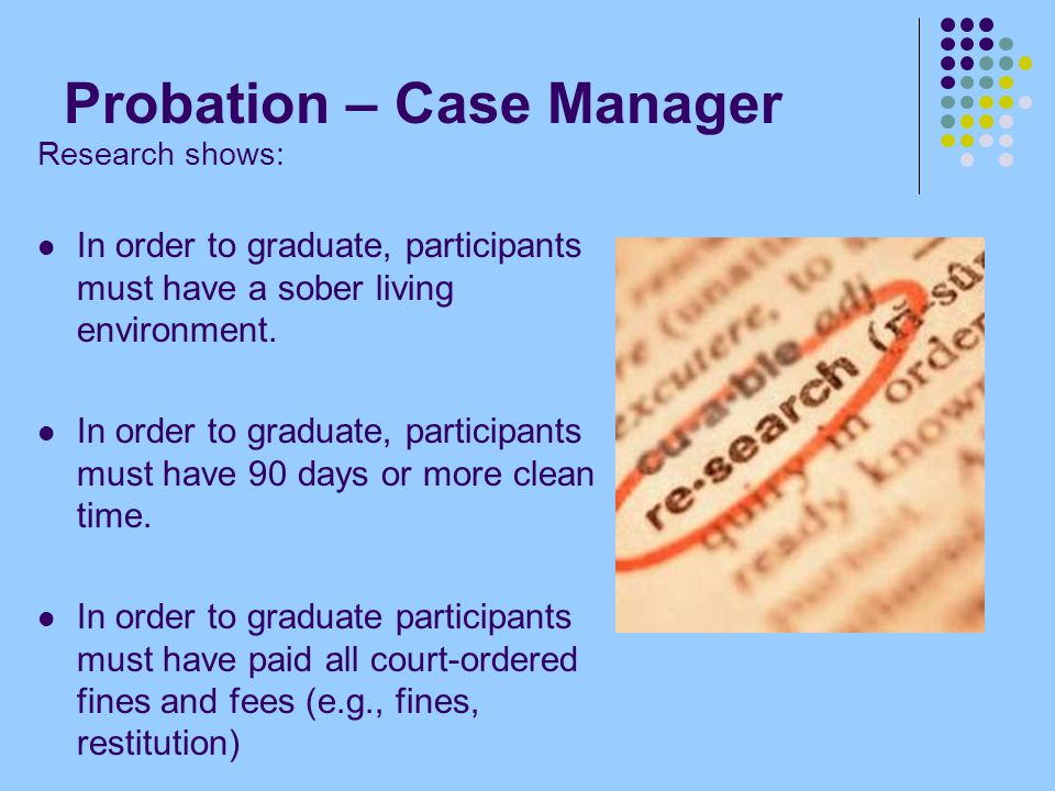 Probation – Case Manager Research shows: In order to graduate, participants must have a sober living environment. In order to graduate, participants m
