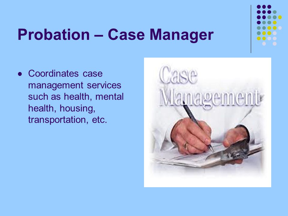 Probation – Case Manager Coordinates case management services such as health, mental health, housing, transportation, etc.