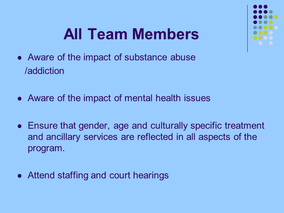 All Team Members Aware of the impact of substance abuse /addiction Aware of the impact of mental health issues Ensure that gender, age and culturally