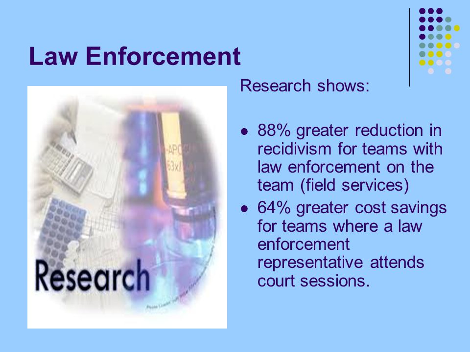 Law Enforcement Research shows: 88% greater reduction in recidivism for teams with law enforcement on the team (field services) 64% greater cost savings for teams where a law enforcement representative attends court sessions.