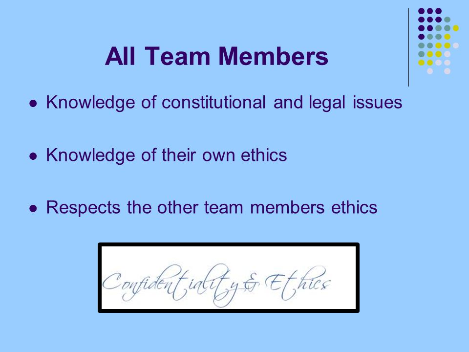 All Team Members Knowledge of constitutional and legal issues Knowledge of their own ethics Respects the other team members ethics