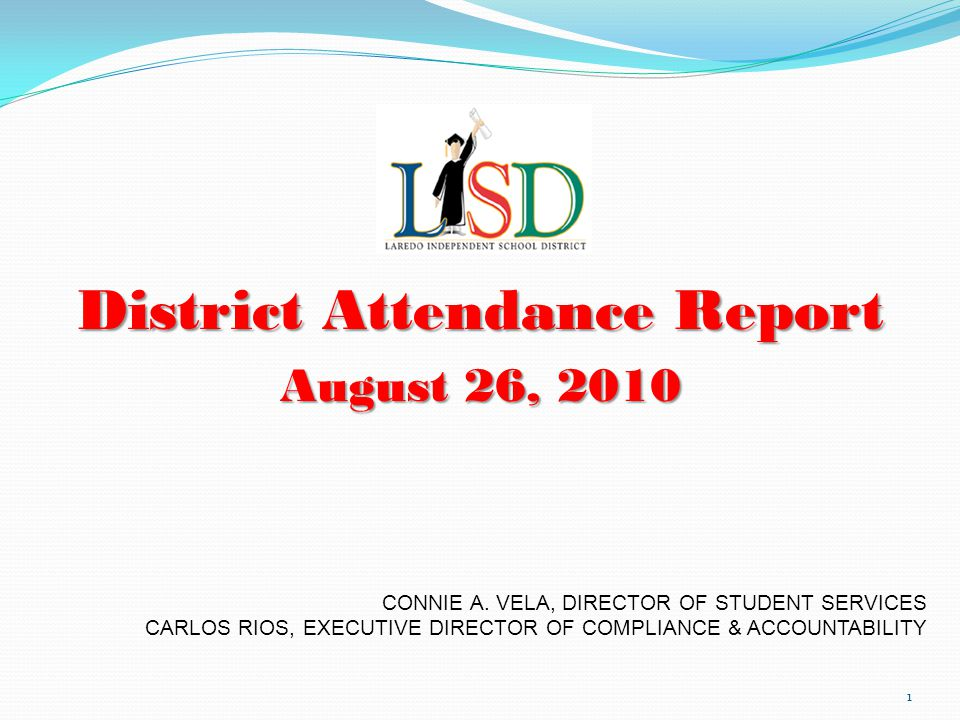 District Attendance Report August 26, 2010 1 CONNIE A. VELA, DIRECTOR OF STUDENT SERVICES CARLOS RIOS, EXECUTIVE DIRECTOR OF COMPLIANCE & ACCOUNTABILI