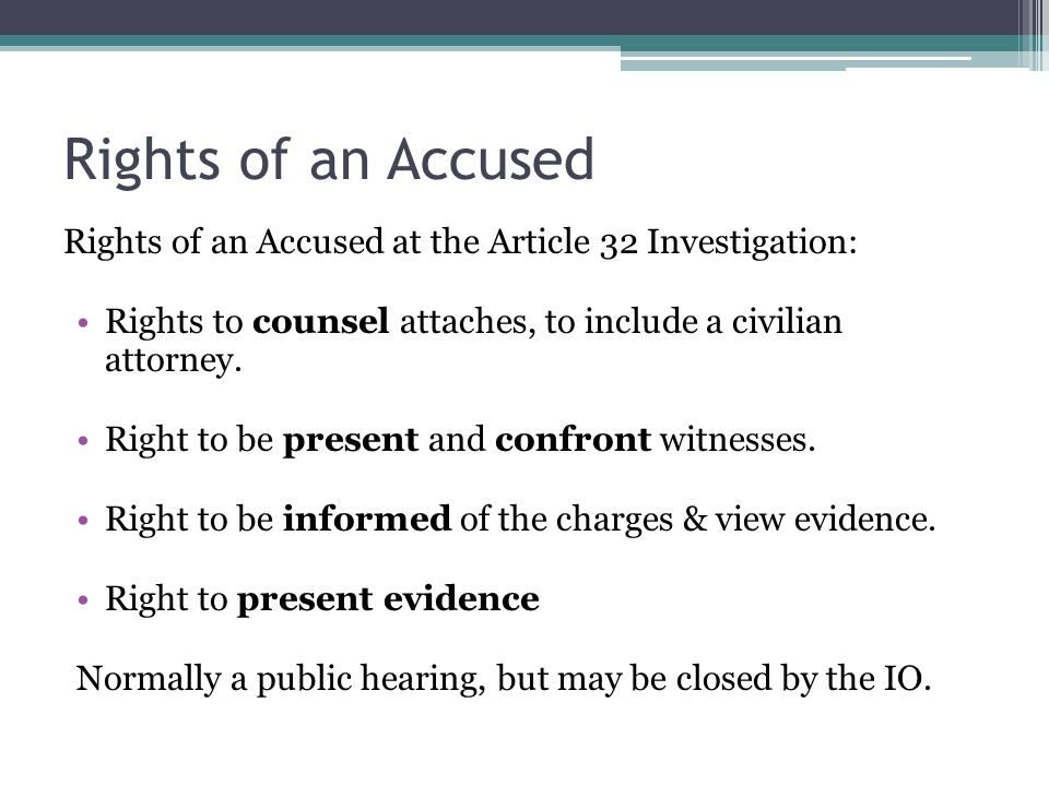 Rights of an Accused Rights of an Accused at the Article 32 Investigation: Rights to counsel attaches, to include a civilian attorney. Right to be pre