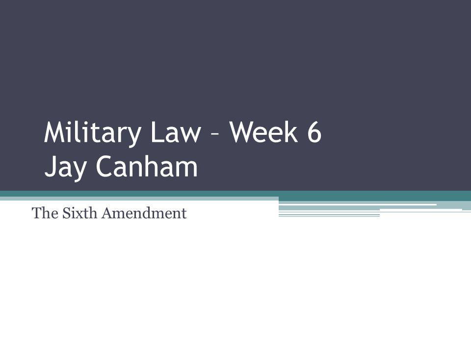 Military Law – Week 6 Jay Canham The Sixth Amendment