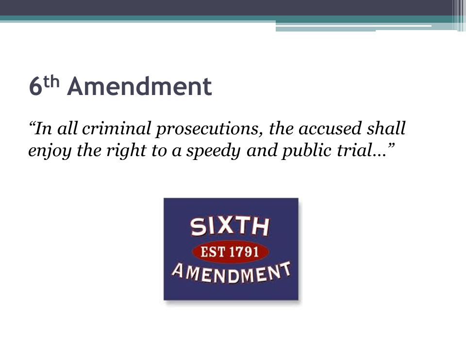 "6 th Amendment ""In all criminal prosecutions, the accused shall enjoy the right to a speedy and public trial…"""