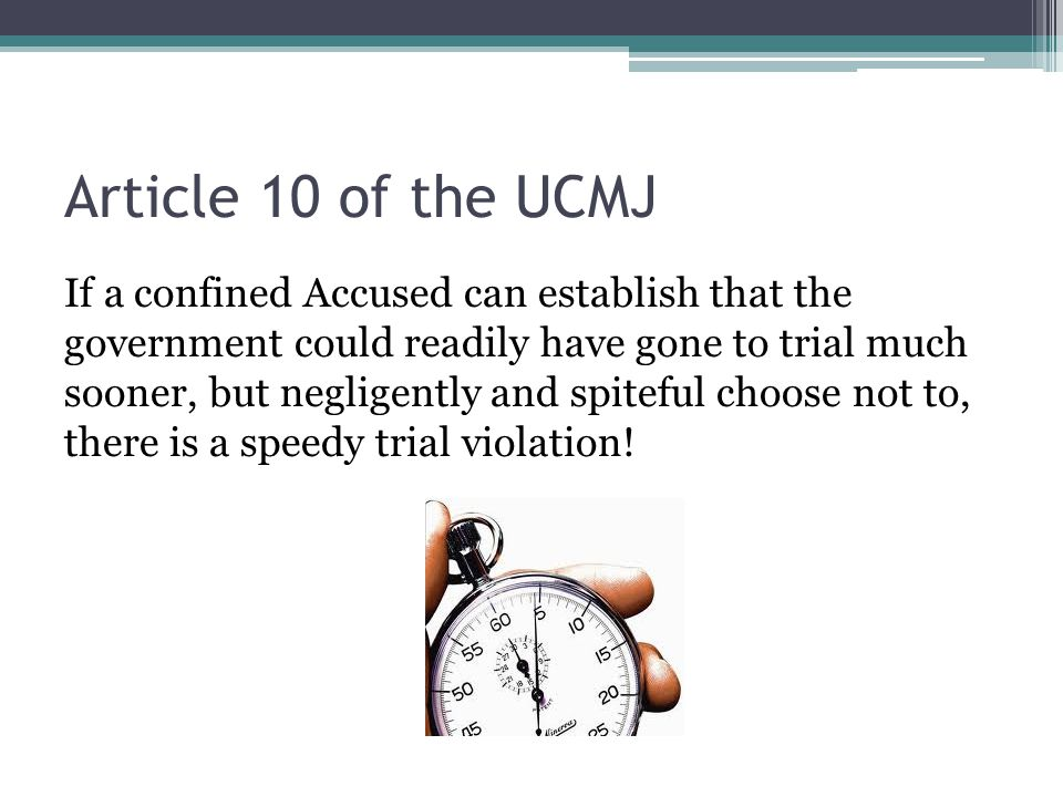 Article 10 of the UCMJ If a confined Accused can establish that the government could readily have gone to trial much sooner, but negligently and spite