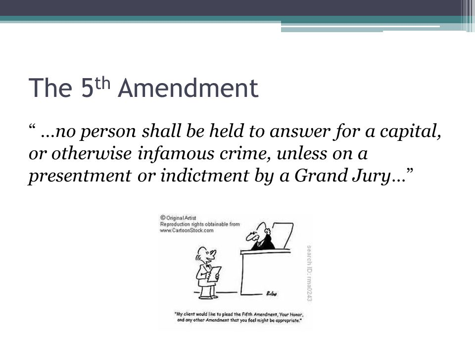 "The 5 th Amendment "" …no person shall be held to answer for a capital, or otherwise infamous crime, unless on a presentment or indictment by a Grand J"