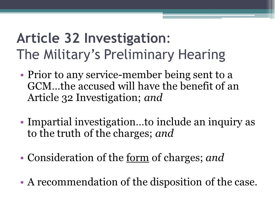 Article 32 Investigation: The Military's Preliminary Hearing Prior to any service-member being sent to a GCM…the accused will have the benefit of an A