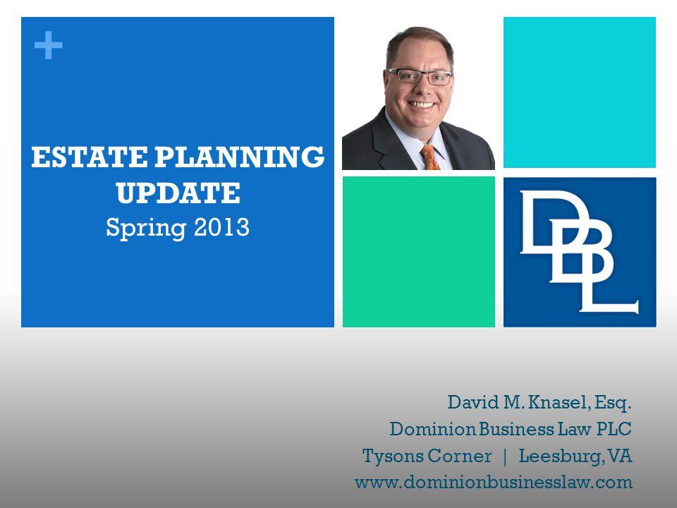+ ESTATE PLANNING UPDATE Spring 2013 David M. Knasel, Esq. Dominion Business Law PLC Tysons Corner | Leesburg, VA www.dominionbusinesslaw.com