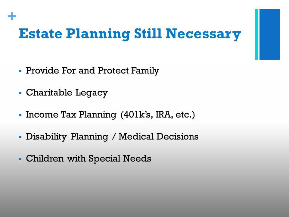 + Estate Planning Still Necessary  Provide For and Protect Family  Charitable Legacy  Income Tax Planning (401k's, IRA, etc.)  Disability Planning / Medical Decisions  Children with Special Needs