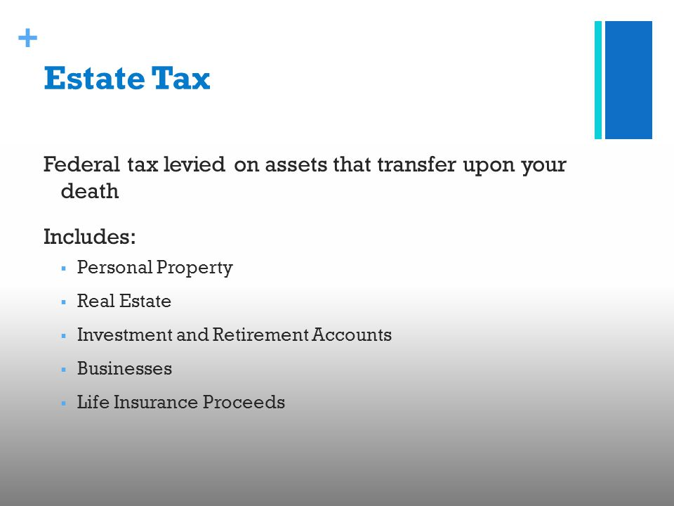 + Estate Tax Federal tax levied on assets that transfer upon your death Includes:  Personal Property  Real Estate  Investment and Retirement Accounts  Businesses  Life Insurance Proceeds