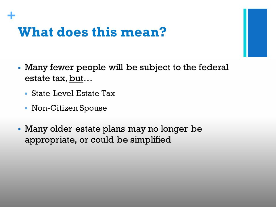 + What does this mean?  Many fewer people will be subject to the federal estate tax, but…  State-Level Estate Tax  Non-Citizen Spouse  Many older